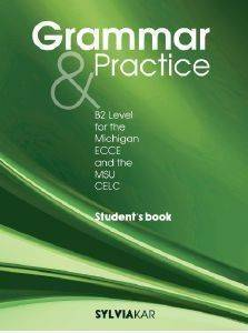 GRAMMAR AND PRACTICE B2 LEVEL FOR THE MICHIGAN ECCE AND THE MSU CELC STUDENTS BOOK